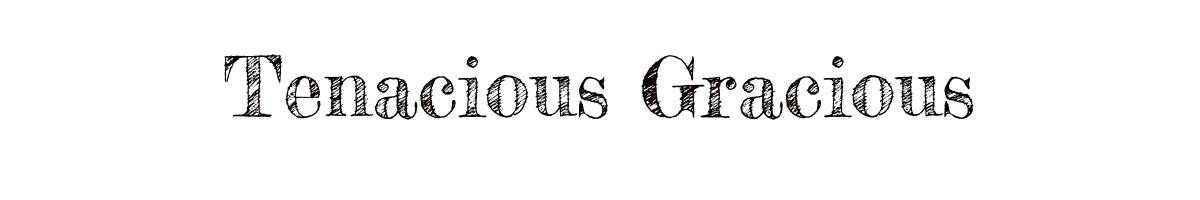 TENACIOUS GRACIOUS